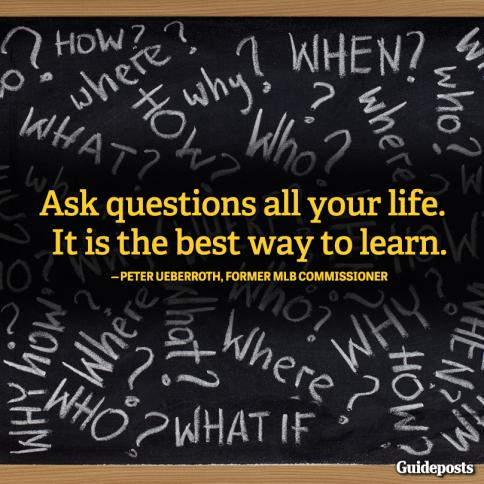 """Ask questions all your life. It is the best way to learn."""