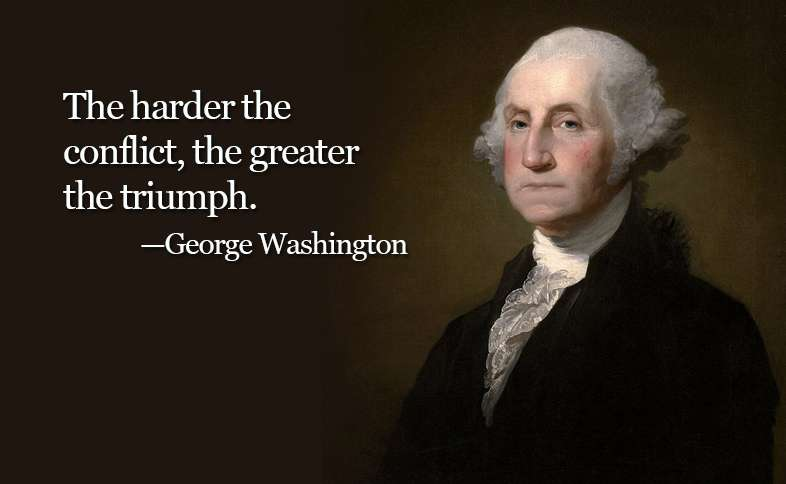 The harder the conflict, the greater the triumph. ―George Washington
