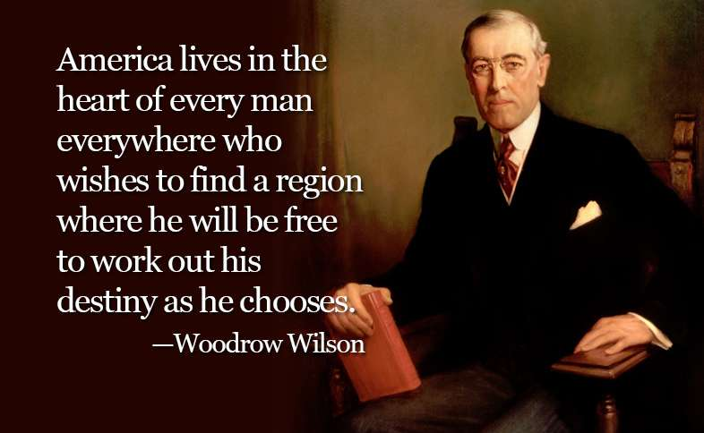 America lives in the heart of every man everywhere who wishes to find a region where he will be free to work out his destiny as he chooses. ―Woodrow Wilson