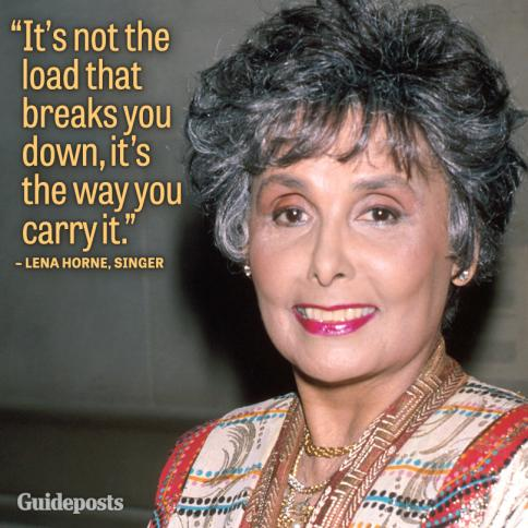 """It's not the load that breaks you down, it's the way you carry it."" Lena Horne"