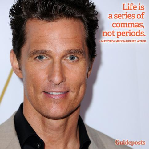 """Life is a series of commas, not periods."" Matthew McConaughey"