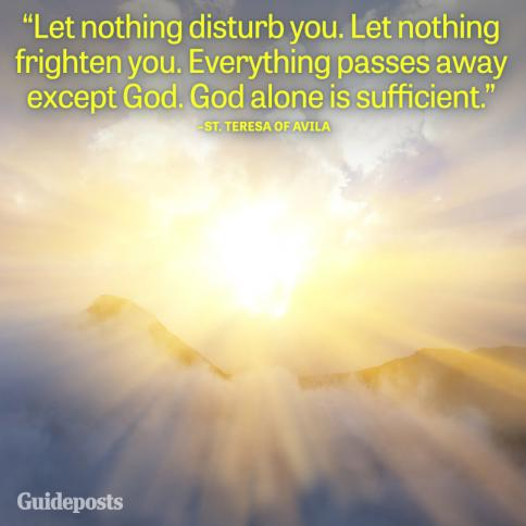 Let nothing disturb you. Let nothing frighten you. Everything passes away except God. God alone is sufficient.
