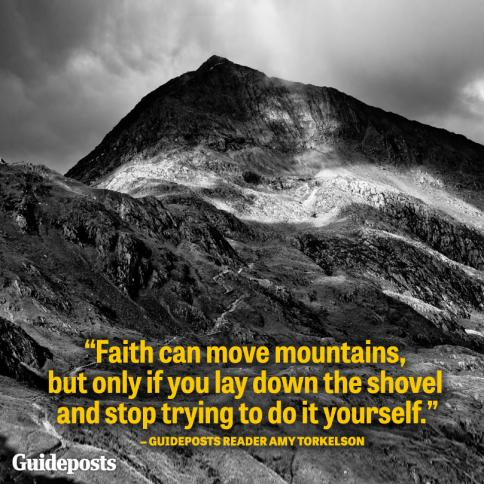 Faith can move mountains, but only if you lay down the shovel and stop trying to do it yourself.